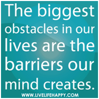 The biggest obstacles in our lives are the barriers our mind creates