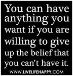 You can have anything you want if you are willing to give up the belief that you can't have it.
